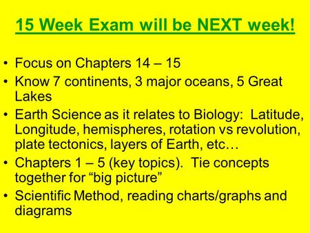 15 Week Exam will be NEXT week! Focus on Chapters 14 – 15 Know 7 continents, 3 major oceans, 5 Great Lakes Earth Science as it relates to Biology: Latitude,