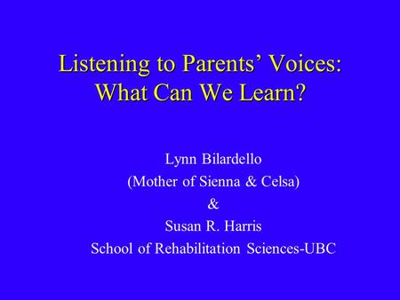 Listening to Parents' Voices: What Can We Learn? Lynn Bilardello (Mother of Sienna & Celsa) & Susan R. Harris School of Rehabilitation Sciences-UBC.