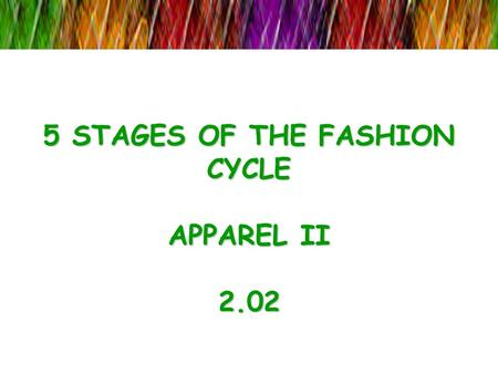 5 STAGES OF THE FASHION CYCLE APPAREL II 2.02. The fashion cycle Fashion cycle: The ongoing introduction, rise, peak, decline, and obsolescence in popularity.
