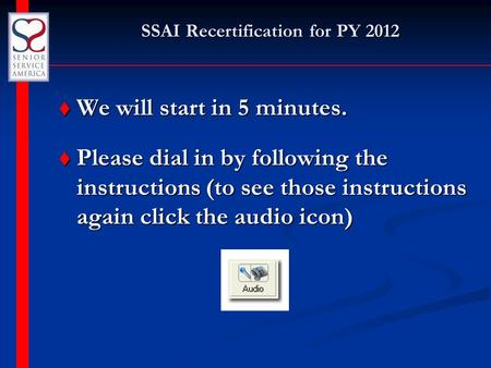 SSAI Recertification for PY 2012 t We will start in 5 minutes. t Please dial in by following the instructions (to see those instructions again click the.