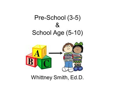 Pre-School (3-5) & School Age (5-10) Whittney Smith, Ed.D.