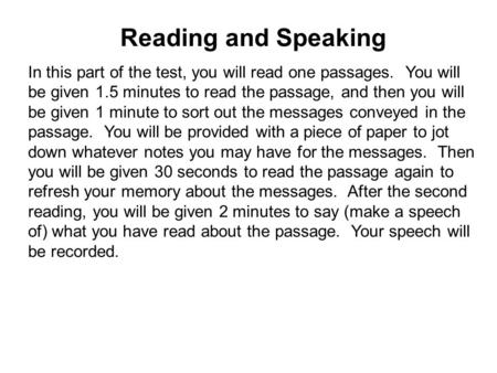Reading and Speaking In this part of the test, you will read one passages. You will be given 1.5 minutes to read the passage, and then you will be given.
