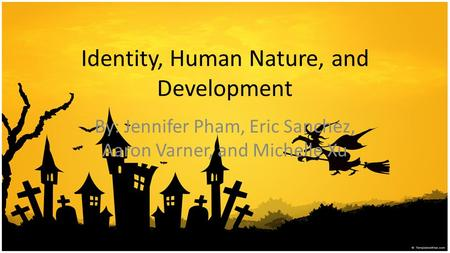 Identity, Human Nature, and Development By: Jennifer Pham, Eric Sanchez, Aaron Varner, and Michelle Xu.