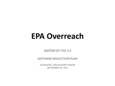 EPA Overreach WATERS OF THE U S METHANE REDUCTION PLAN LEGISLATIVE /REGULATORY FORUM SEPTEMBER 16, 2015.