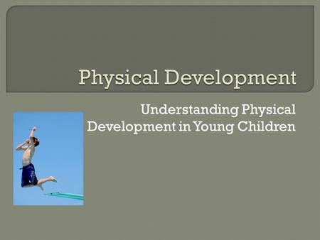 Understanding Physical Development in Young Children.