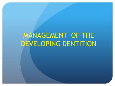MANAGEMENT OF THE DEVELOPING DENTITION. OUT LINE 1.NORMAL DENTAL DEVELOPMENT 2.ABNORMALITIES OF ERUPTION AND EXFOLIATION 3.MIXED DENTITION PROBLEMS 4.PLANNED.