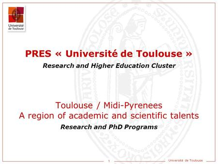 1 Université de Toulouse Research and Higher Education Cluster Research and PhD Programs Toulouse / Midi-Pyrenees A region of academic and scientific talents.