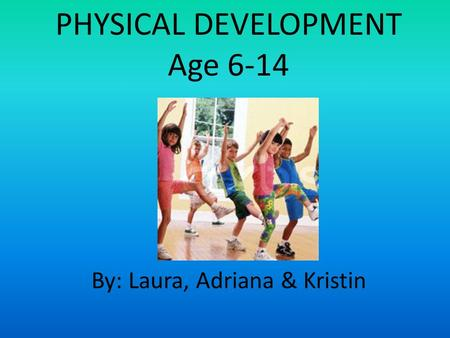 PHYSICAL DEVELOPMENT Age 6-14 By: Laura, Adriana & Kristin.