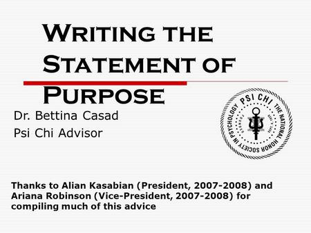 Writing the Statement of Purpose Dr. Bettina Casad Psi Chi Advisor Thanks to Alian Kasabian (President, 2007-2008) and Ariana Robinson (Vice-President,