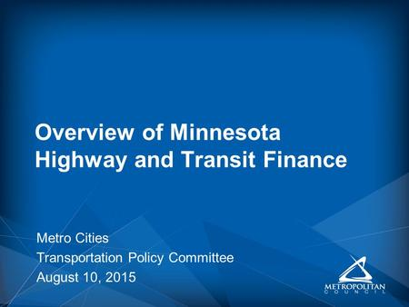 Metro Cities Transportation Policy Committee August 10, 2015 Overview of Minnesota Highway and Transit Finance.