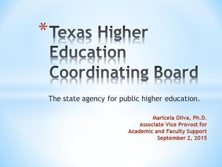 The state agency for public higher education. Maricela Oliva, Ph.D. Associate Vice Provost for Academic and Faculty Support September 2, 2015.