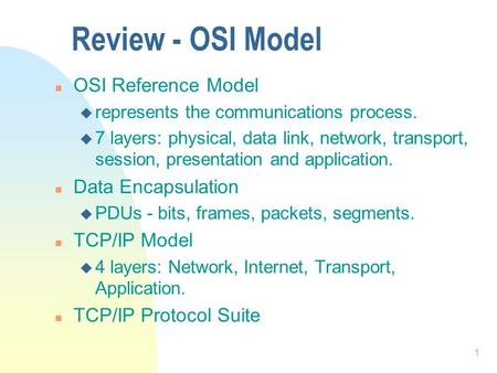 1 Review - OSI Model n OSI Reference Model u represents the communications process. u 7 layers: physical, data link, network, transport, session, presentation.