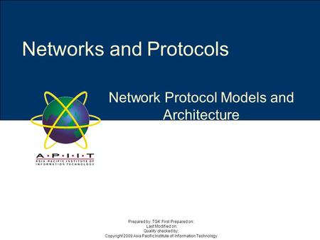 Network Protocol Models and Architecture Networks and Protocols Prepared by: TGK First Prepared on: Last Modified on: Quality checked by: Copyright 2009.