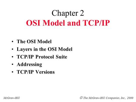 Chapter 2 OSI Model and TCP/IP The OSI Model Layers in the OSI Model TCP/IP Protocol Suite Addressing TCP/IP Versions McGraw-Hill  The McGraw-Hill Companies,