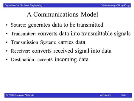 Department of Electronic Engineering City University of Hong Kong EE3900 Computer Networks Introduction Slide 1 A Communications Model Source: generates.