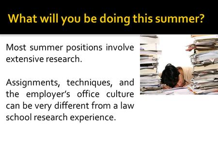 Most summer positions involve extensive research. Assignments, techniques, and the employer's office culture can be very different from a law school research.