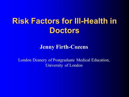 Risk Factors for Ill-Health in Doctors Jenny Firth-Cozens London Deanery of Postgraduate Medical Education, University of London.