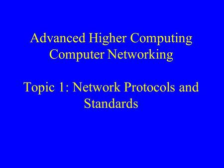 Advanced Higher Computing Computer Networking Topic 1: Network Protocols and Standards.