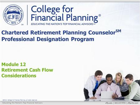 ©2013, College for Financial Planning, all rights reserved. Module 12 Retirement Cash Flow Considerations Chartered Retirement Planning Counselor SM Professional.