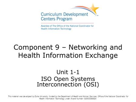 Component 9 – Networking and Health Information Exchange Unit 1-1 ISO Open Systems Interconnection (OSI) This material was developed by Duke University,