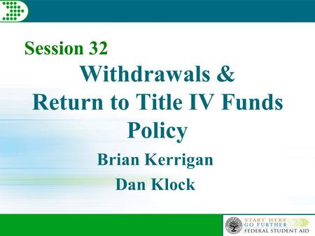 Withdrawals & Return to Title IV Funds Policy Brian Kerrigan Dan Klock Session 32.