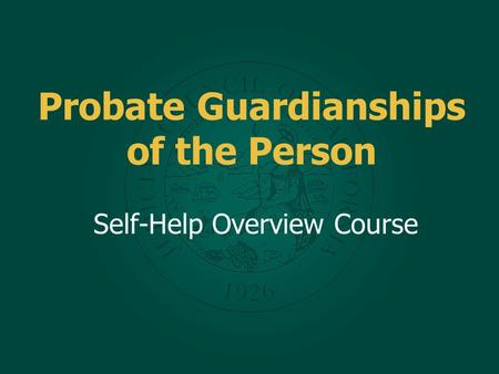 Probate Guardianships of the Person Self-Help Overview Course.