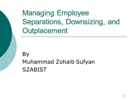 Managing Employee Separations, Downsizing, and Outplacement By Muhammad Zohaib Sufyan SZABIST 1.