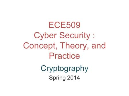 ECE509 Cyber Security : Concept, Theory, and Practice Cryptography Spring 2014.