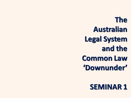 The Australian Legal System and the Common Law 'Downunder' SEMINAR 1.