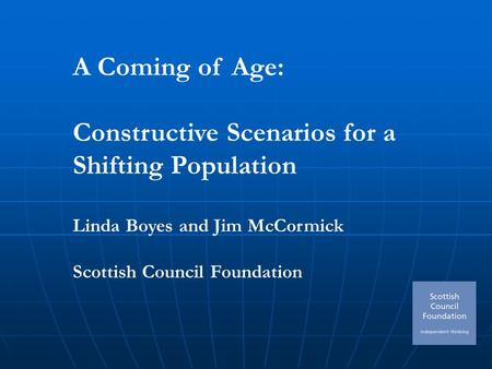 A Coming of Age: Constructive Scenarios for a Shifting Population Linda Boyes and Jim McCormick Scottish Council Foundation.