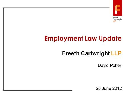 Employment Law Update Freeth Cartwright LLP 25 June 2012 David Potter.