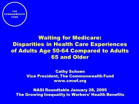 Waiting for Medicare: Disparities in Health Care Experiences of Adults Age 50-64 Compared to Adults 65 and Older Cathy Schoen Vice President, The Commonwealth.
