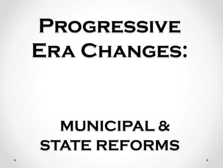 Progressive Era Changes: MUNICIPAL & STATE REFORMS.