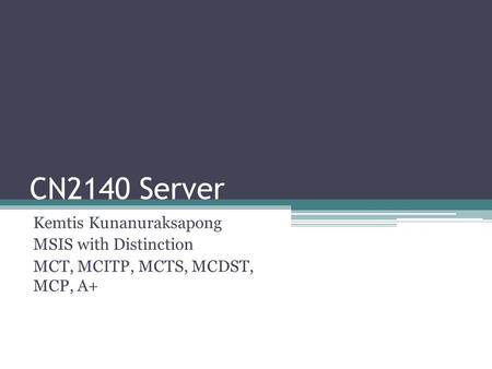 CN2140 Server Kemtis Kunanuraksapong MSIS with Distinction MCT, MCITP, MCTS, MCDST, MCP, A+