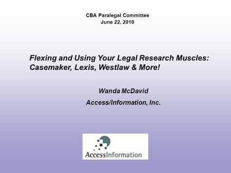 CBA Paralegal Committee June 22, 2010 Flexing and Using Your Legal Research Muscles: Casemaker, Lexis, Westlaw & More! Wanda McDavid Access/Information,