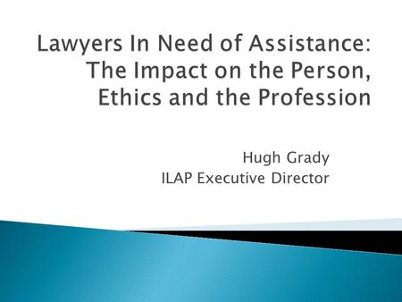 Hugh Grady ILAP Executive Director.  Some facts about the profession  What exactly is an impaired lawyer?  Correlations between lawyer impairment and.