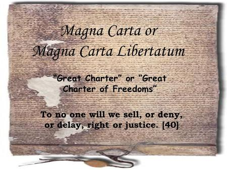 "Magna Carta or Magna Carta Libertatum To no one will we sell, or deny, or delay, right or justice. [40] ""Great Charter"" or ""Great Charter of Freedoms"""