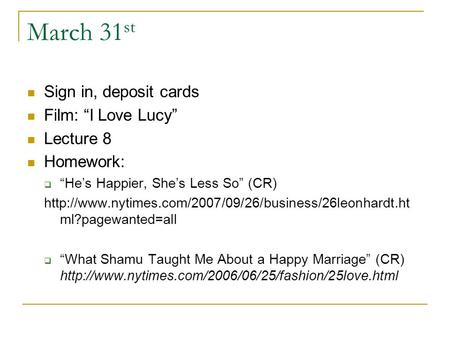 "March 31 st Sign in, deposit cards Film: ""I Love Lucy"" Lecture 8 Homework:  ""He's Happier, She's Less So"" (CR)"