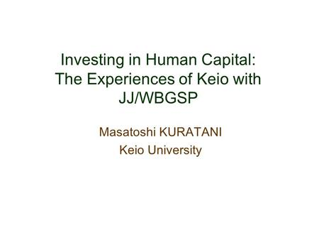 Investing in Human Capital: The Experiences of Keio with JJ/WBGSP Masatoshi KURATANI Keio University.