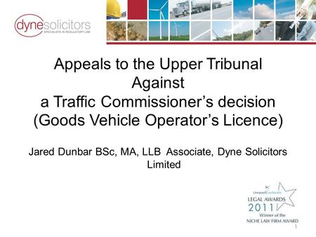 Appeals to the Upper Tribunal Against a Traffic Commissioner's decision (Goods Vehicle Operator's Licence) Jared Dunbar BSc, MA, LLB Associate, Dyne Solicitors.