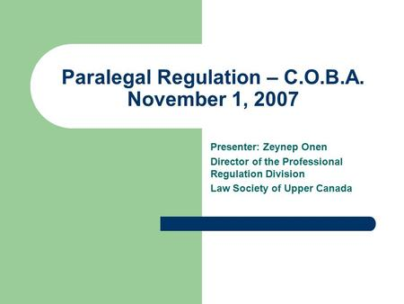 Paralegal Regulation – C.O.B.A. November 1, 2007 Presenter: Zeynep Onen Director of the Professional Regulation Division Law Society of Upper Canada.