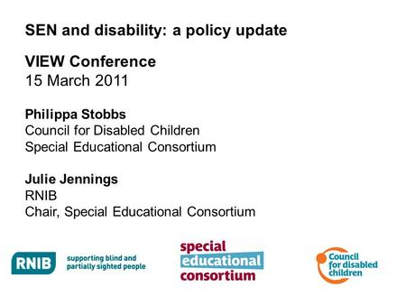 SEN and disability: a policy update VIEW Conference 15 March 2011 Philippa Stobbs Council for Disabled Children Special Educational Consortium Julie Jennings.