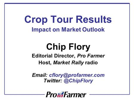 Crop Tour Results Impact on Market Outlook Chip Flory Editorial Director, Pro Farmer Host, Market Rally radio