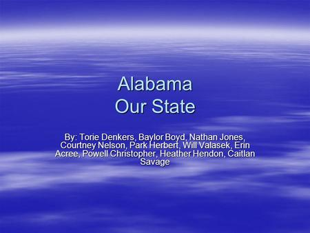 Alabama Our State By: Torie Denkers, Baylor Boyd, Nathan Jones, Courtney Nelson, Park Herbert, Will Valasek, Erin Acree, Powell Christopher, Heather Hendon,