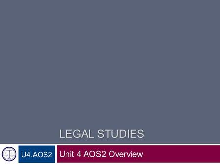 LEGAL STUDIES Unit 4 AOS2 Overview U4.AOS2. Unit 4 Area of Study 2 Unit 4 Area of Study 2 Court processes and procedures, and engaging in justice 1. Elements.