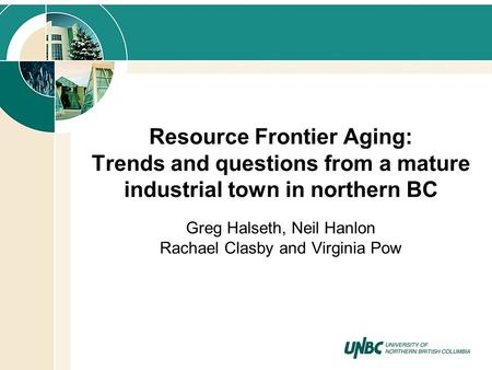 Resource Frontier Aging: Trends and questions from a mature industrial town in northern BC Greg Halseth, Neil Hanlon Rachael Clasby and Virginia Pow.
