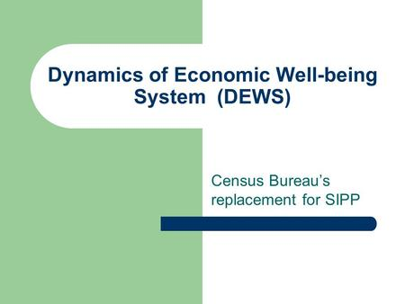 Dynamics of Economic Well-being System (DEWS) Census Bureau's replacement for SIPP.