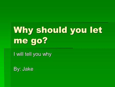 Why should you let me go? I will tell you why By: Jake.