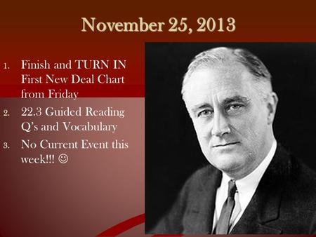 November 25, 2013 1. 1. Finish and TURN IN First New Deal Chart from Friday 2. 2. 22.3 Guided Reading Q's and Vocabulary 3. 3. No Current Event this week!!!