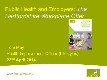 Www.hertsdirect.org Public Health and Employers: The Hertfordshire Workplace Offer Tom May Health Improvement Officer (Lifestyles) 22 nd April 2014.